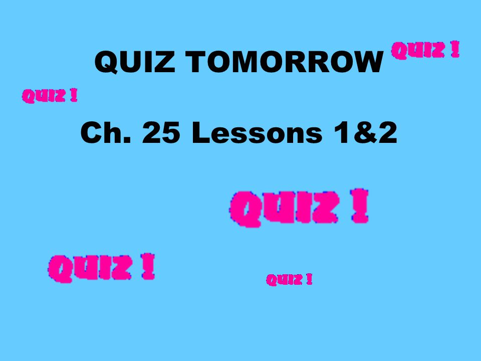 QUIZ TOMORROW Ch. 25 Lessons 1&2