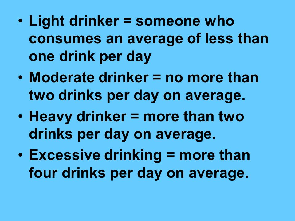Light drinker = someone who consumes an average of less than one drink per day Moderate drinker = no more than two drinks per day on average.