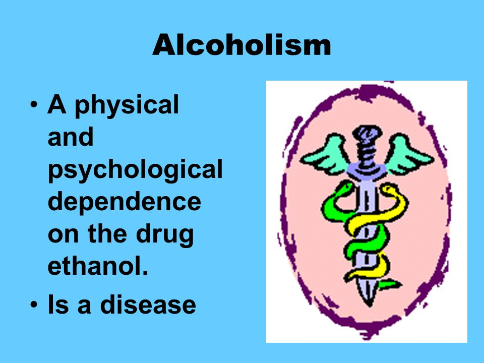 Alcoholism A physical and psychological dependence on the drug ethanol. Is a disease