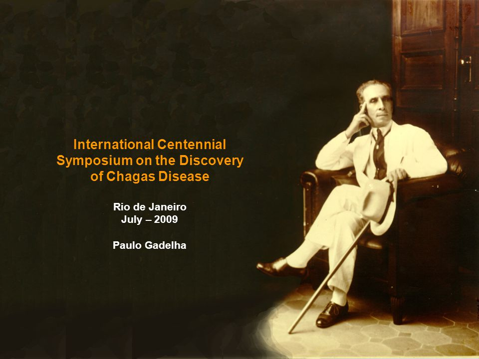 International Centennial Symposium on the Discovery of Chagas Disease Rio de Janeiro July – 2009 Paulo Gadelha