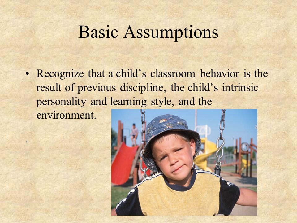 Basic Assumptions Recognize that a child's classroom behavior is the result of previous discipline, the child's intrinsic personality and learning style, and the environment..