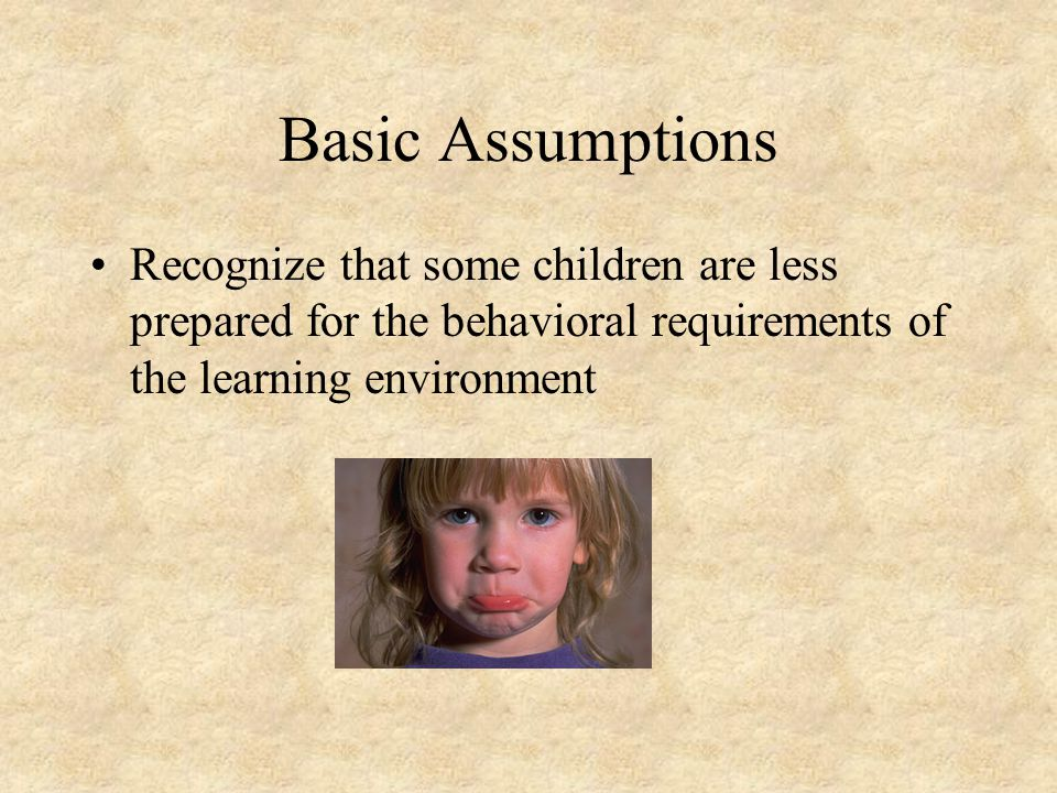 Basic Assumptions Recognize that some children are less prepared for the behavioral requirements of the learning environment
