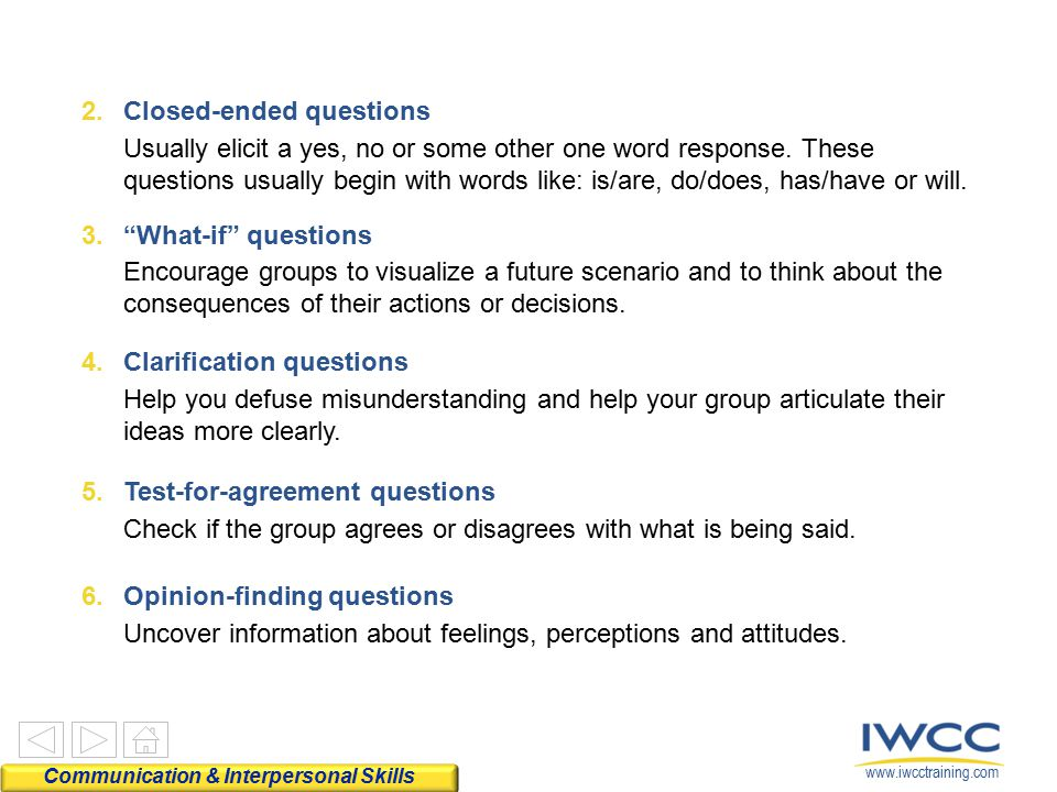 www.iwcctraining.com 2.Closed-ended questions Usually elicit a yes, no or some other one word response. These questions usually begin with words like: