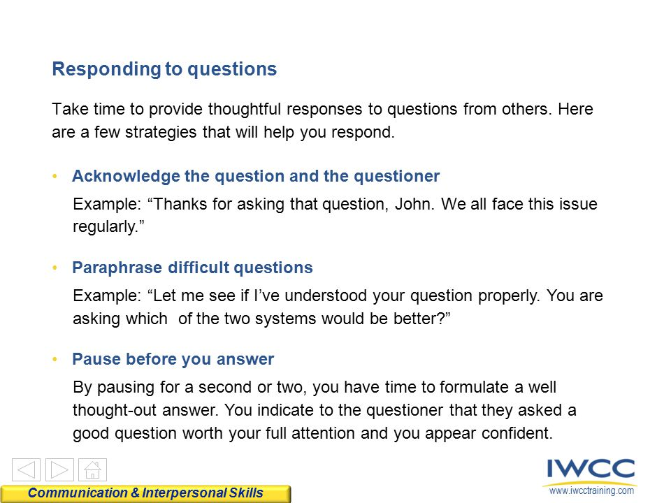 www.iwcctraining.com Responding to questions Take time to provide thoughtful responses to questions from others. Here are a few strategies that will h