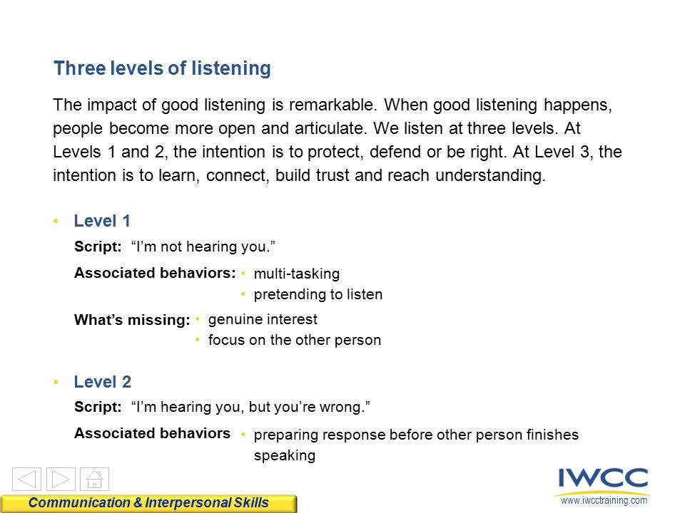 www.iwcctraining.com Three levels of listening The impact of good listening is remarkable. When good listening happens, people become more open and ar