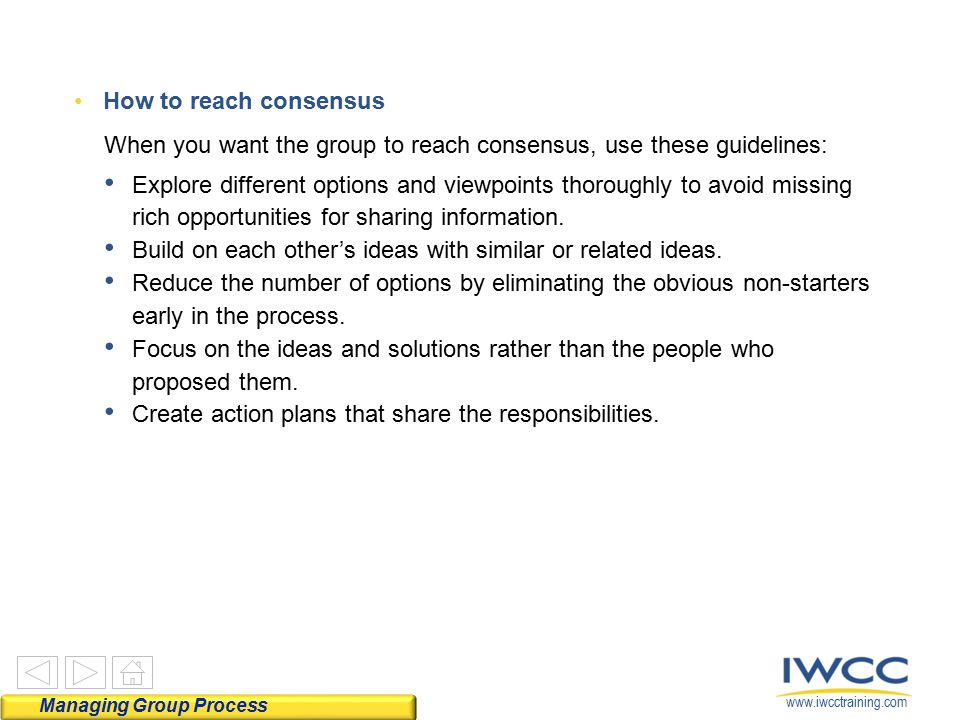 www.iwcctraining.com How to reach consensus When you want the group to reach consensus, use these guidelines: Explore different options and viewpoints