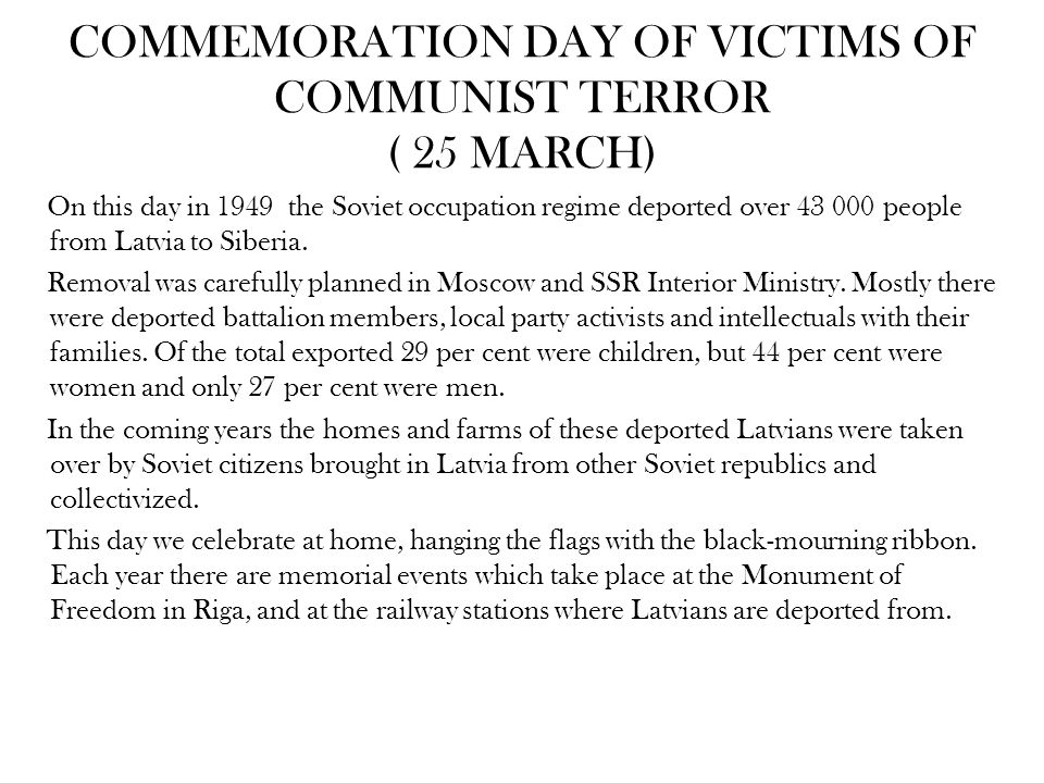 COMMEMORATION DAY OF VICTIMS OF COMMUNIST TERROR ( 25 MARCH) On this day in 1949 the Soviet occupation regime deported over 43 000 people from Latvia to Siberia.