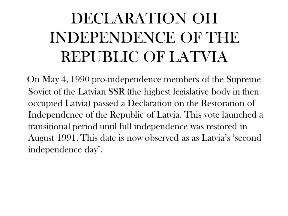 DECLARATION OH INDEPENDENCE OF THE REPUBLIC OF LATVIA On May 4, 1990 pro-independence members of the Supreme Soviet of the Latvian SSR (the highest legislative body in then occupied Latvia) passed a Declaration on the Restoration of Independence of the Republic of Latvia.