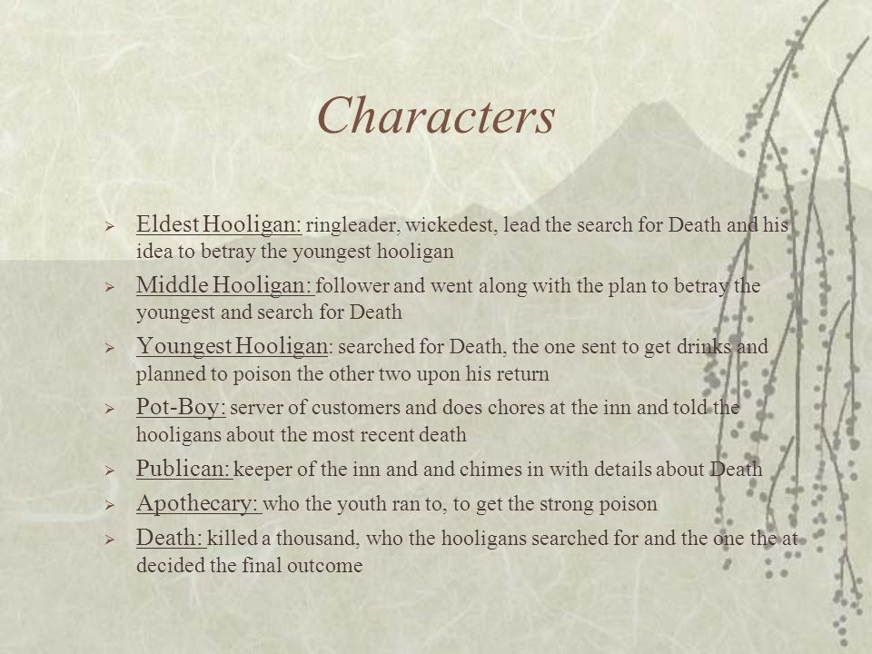 Characters  Eldest Hooligan: ringleader, wickedest, lead the search for Death and his idea to betray the youngest hooligan  Middle Hooligan: follower and went along with the plan to betray the youngest and search for Death  Youngest Hooligan : searched for Death, the one sent to get drinks and planned to poison the other two upon his return  Pot-Boy: server of customers and does chores at the inn and told the hooligans about the most recent death  Publican: keeper of the inn and and chimes in with details about Death  Apothecary: who the youth ran to, to get the strong poison  Death: killed a thousand, who the hooligans searched for and the one the at decided the final outcome