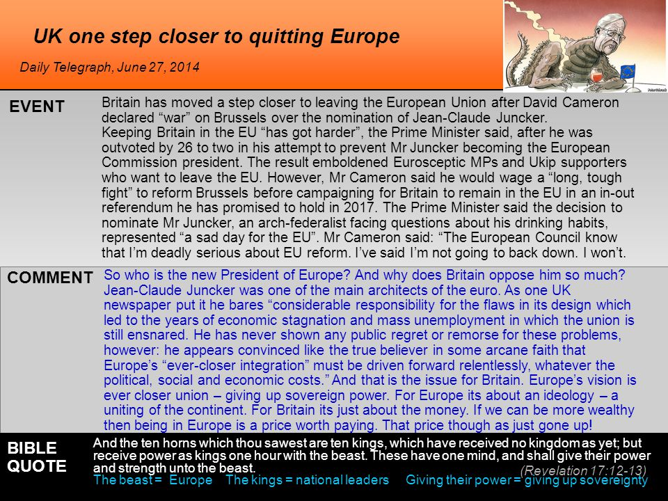 UK one step closer to quitting Europe Britain has moved a step closer to leaving the European Union after David Cameron declared war on Brussels over the nomination of Jean-Claude Juncker.