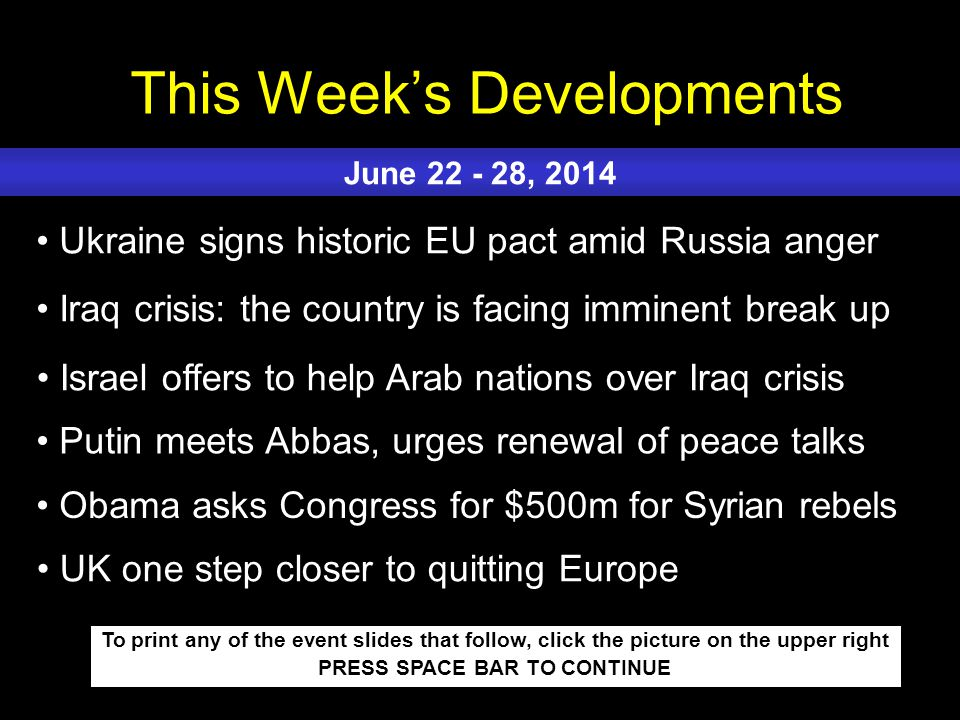 This Week's Developments To print any of the event slides that follow, click the picture on the upper right PRESS SPACE BAR TO CONTINUE Ukraine signs historic EU pact amid Russia anger Iraq crisis: the country is facing imminent break up Israel offers to help Arab nations over Iraq crisis Putin meets Abbas, urges renewal of peace talks Obama asks Congress for $500m for Syrian rebels June 22 - 28, 2014 UK one step closer to quitting Europe