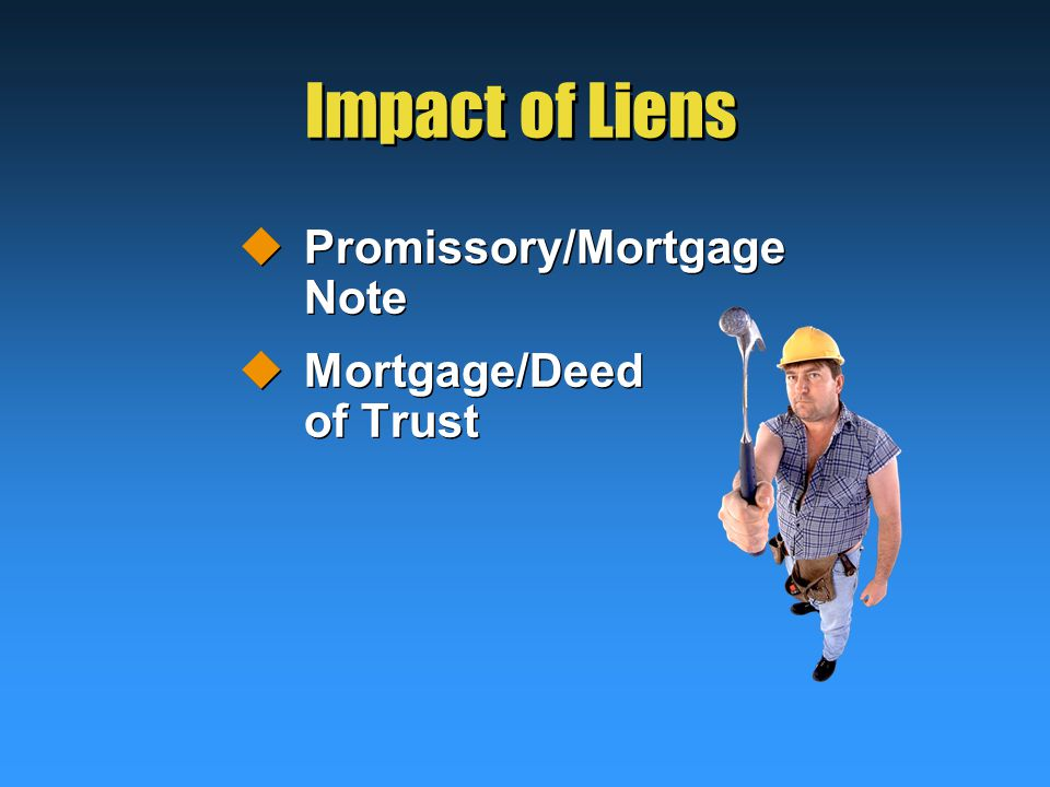 Impact of Liens  Promissory/Mortgage Note  Mortgage/Deed of Trust  Promissory/Mortgage Note  Mortgage/Deed of Trust