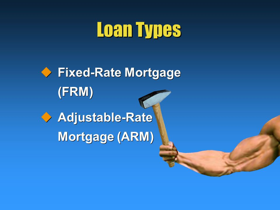 Loan Types  Fixed-Rate Mortgage (FRM)  Adjustable-Rate Mortgage (ARM)  Fixed-Rate Mortgage (FRM)  Adjustable-Rate Mortgage (ARM)