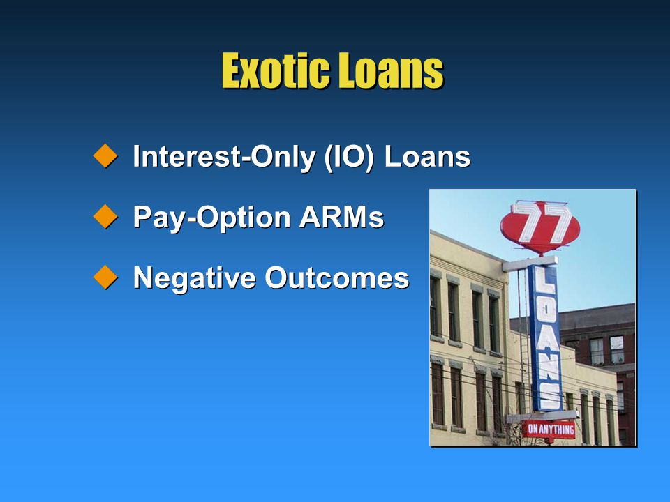 Exotic Loans  Interest-Only (IO) Loans  Pay-Option ARMs  Negative Outcomes  Interest-Only (IO) Loans  Pay-Option ARMs  Negative Outcomes