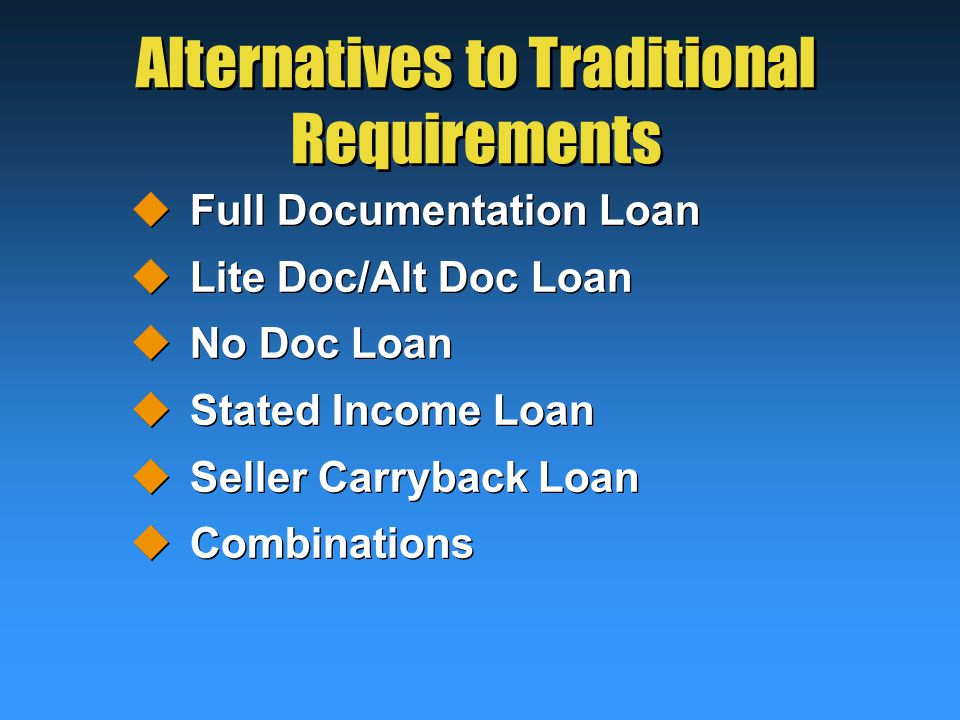 Alternatives to Traditional Requirements  Full Documentation Loan  Lite Doc/Alt Doc Loan  No Doc Loan  Stated Income Loan  Seller Carryback Loan  Combinations  Full Documentation Loan  Lite Doc/Alt Doc Loan  No Doc Loan  Stated Income Loan  Seller Carryback Loan  Combinations