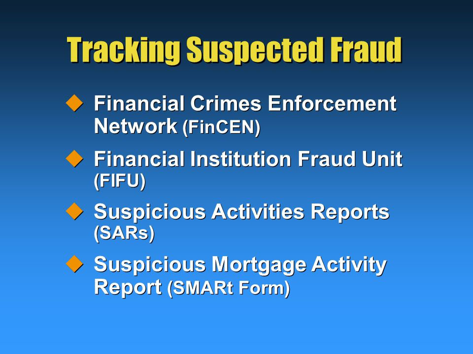 Tracking Suspected Fraud  Financial Crimes Enforcement Network (FinCEN)  Financial Institution Fraud Unit (FIFU)  Suspicious Activities Reports (SARs)  Suspicious Mortgage Activity Report (SMARt Form)  Financial Crimes Enforcement Network (FinCEN)  Financial Institution Fraud Unit (FIFU)  Suspicious Activities Reports (SARs)  Suspicious Mortgage Activity Report (SMARt Form)