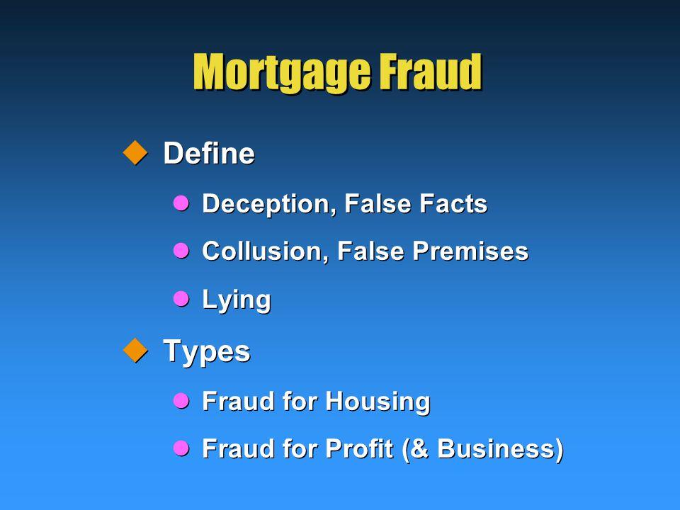 Mortgage Fraud  Define Deception, False Facts Collusion, False Premises Lying  Types Fraud for Housing Fraud for Profit (& Business)  Define Deception, False Facts Collusion, False Premises Lying  Types Fraud for Housing Fraud for Profit (& Business)