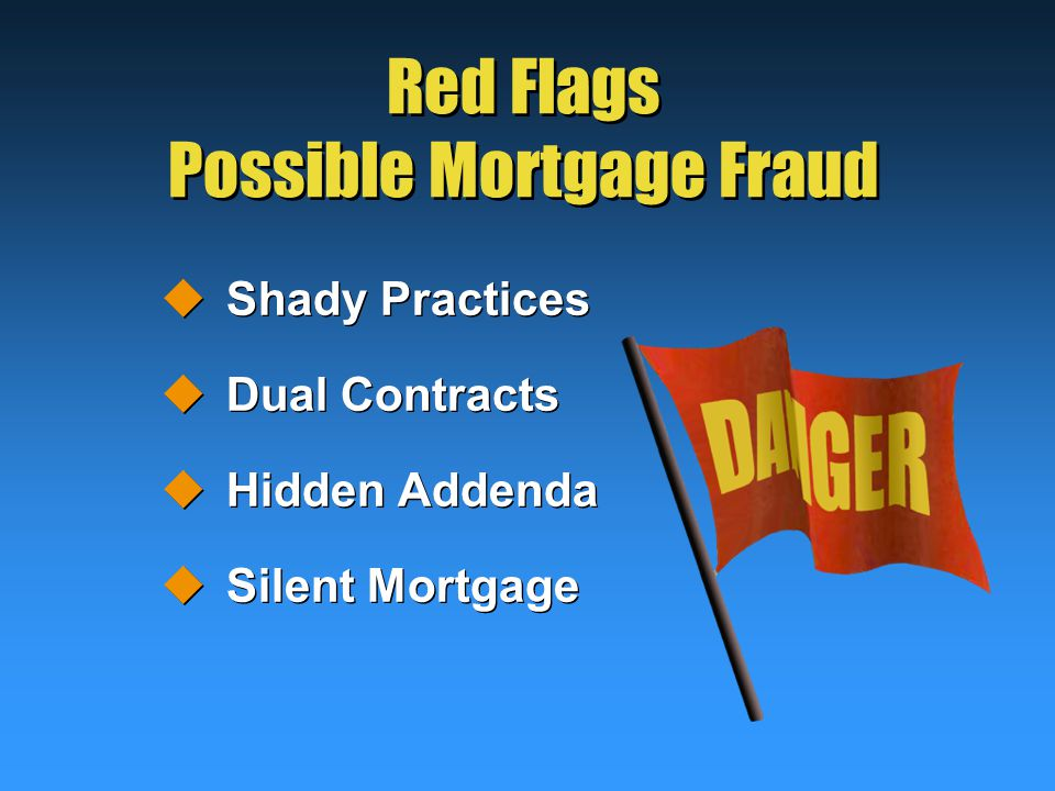 Red Flags Possible Mortgage Fraud  Shady Practices  Dual Contracts  Hidden Addenda  Silent Mortgage  Shady Practices  Dual Contracts  Hidden Addenda  Silent Mortgage
