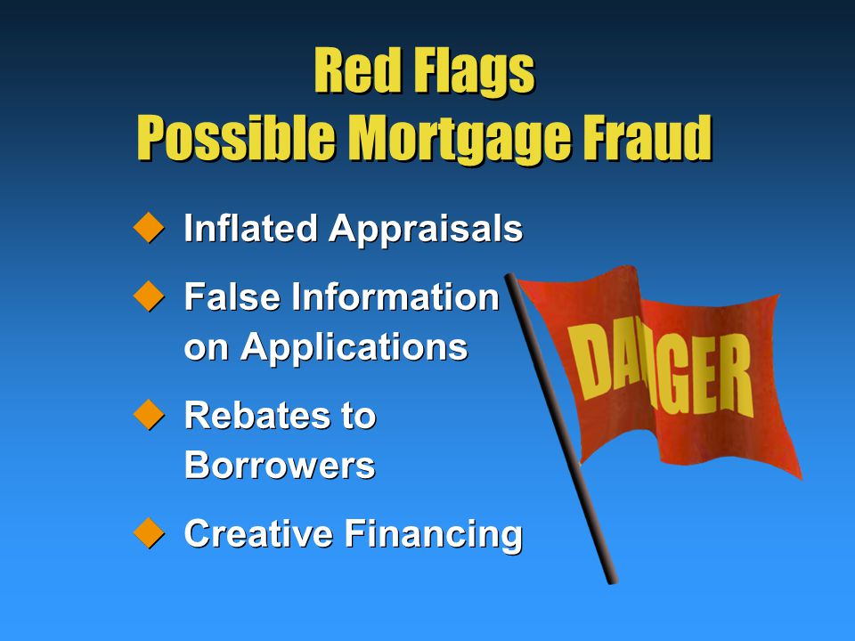 Red Flags Possible Mortgage Fraud  Inflated Appraisals  False Information on Applications  Rebates to Borrowers  Creative Financing  Inflated Appraisals  False Information on Applications  Rebates to Borrowers  Creative Financing