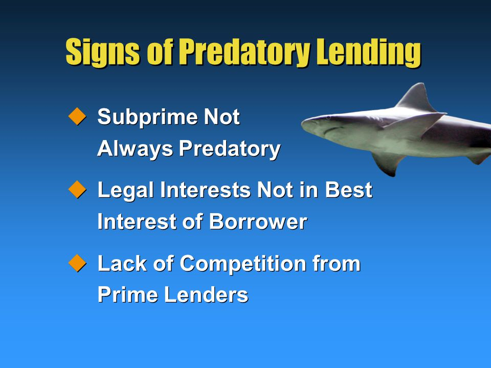 Signs of Predatory Lending  Subprime Not Always Predatory  Legal Interests Not in Best Interest of Borrower  Lack of Competition from Prime Lenders  Subprime Not Always Predatory  Legal Interests Not in Best Interest of Borrower  Lack of Competition from Prime Lenders