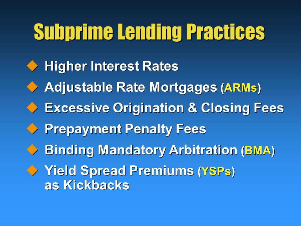 Subprime Lending Practices  Higher Interest Rates  Adjustable Rate Mortgages (ARMs)  Excessive Origination & Closing Fees  Prepayment Penalty Fees  Binding Mandatory Arbitration (BMA)  Yield Spread Premiums (YSPs) as Kickbacks  Higher Interest Rates  Adjustable Rate Mortgages (ARMs)  Excessive Origination & Closing Fees  Prepayment Penalty Fees  Binding Mandatory Arbitration (BMA)  Yield Spread Premiums (YSPs) as Kickbacks
