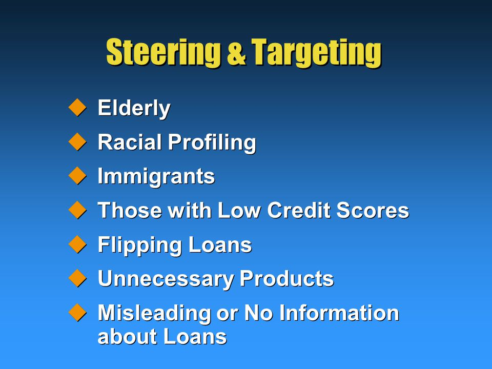 Steering & Targeting  Elderly  Racial Profiling  Immigrants  Those with Low Credit Scores  Flipping Loans  Unnecessary Products  Misleading or No Information about Loans  Elderly  Racial Profiling  Immigrants  Those with Low Credit Scores  Flipping Loans  Unnecessary Products  Misleading or No Information about Loans