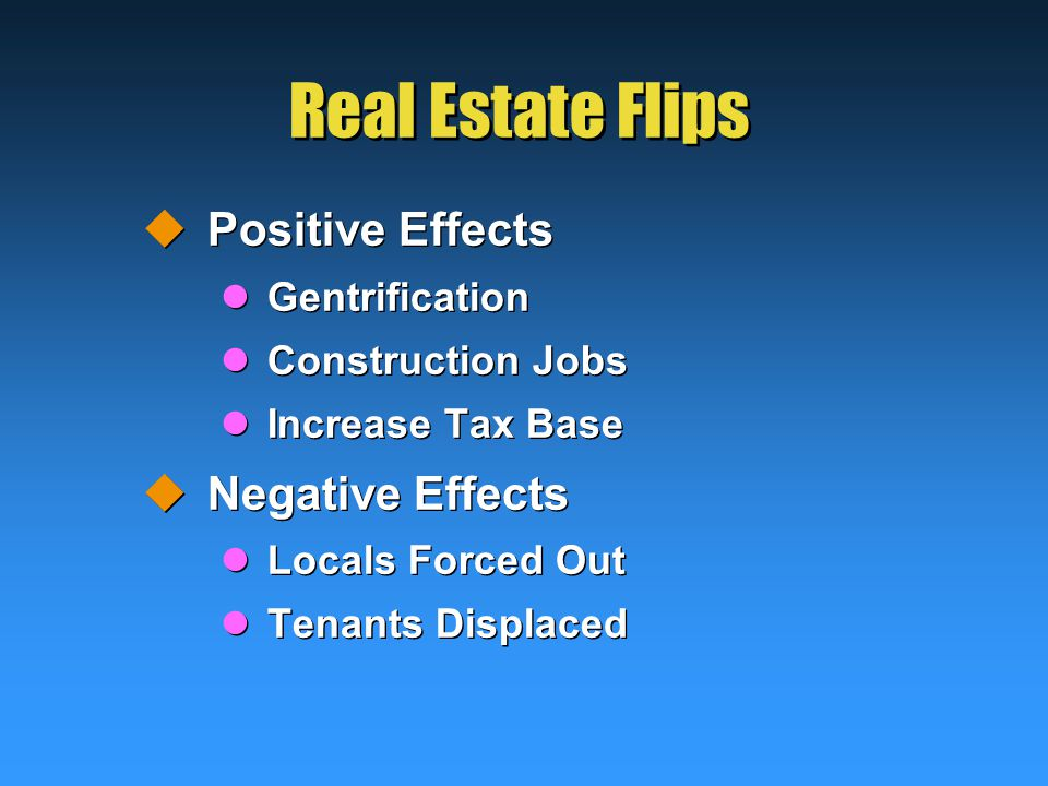 Real Estate Flips  Positive Effects Gentrification Construction Jobs Increase Tax Base  Negative Effects Locals Forced Out Tenants Displaced  Positive Effects Gentrification Construction Jobs Increase Tax Base  Negative Effects Locals Forced Out Tenants Displaced