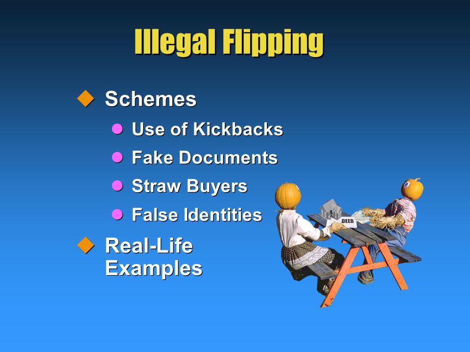 Illegal Flipping  Schemes Use of Kickbacks Fake Documents Straw Buyers False Identities  Real-Life Examples  Schemes Use of Kickbacks Fake Documents Straw Buyers False Identities  Real-Life Examples