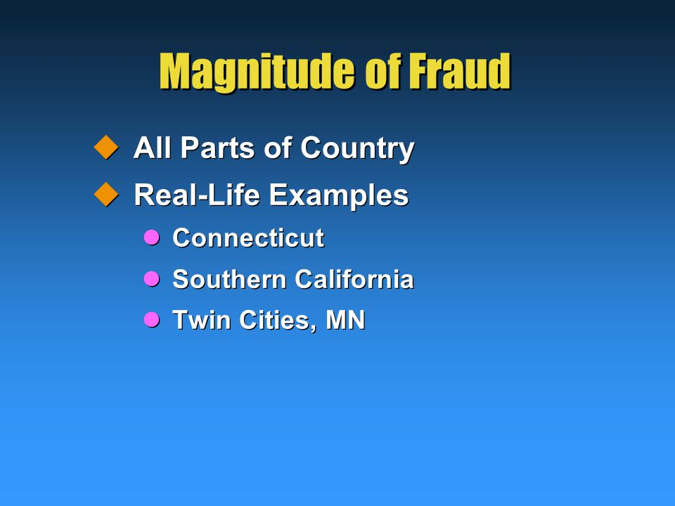 Magnitude of Fraud  All Parts of Country  Real-Life Examples Connecticut Southern California Twin Cities, MN  All Parts of Country  Real-Life Examples Connecticut Southern California Twin Cities, MN
