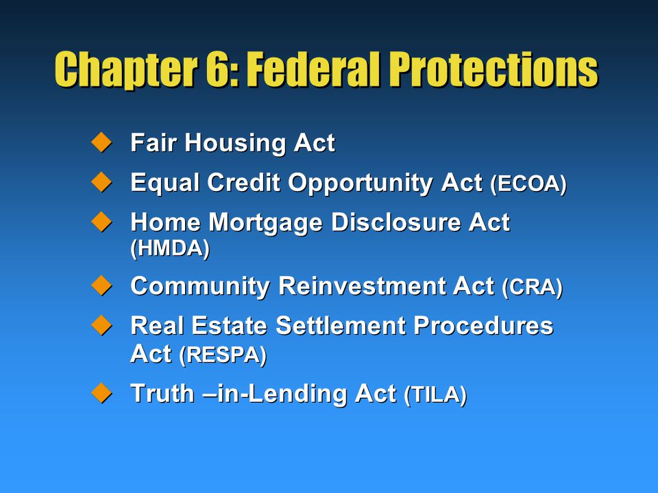 Chapter 6: Federal Protections  Fair Housing Act  Equal Credit Opportunity Act (ECOA)  Home Mortgage Disclosure Act (HMDA)  Community Reinvestment Act (CRA)  Real Estate Settlement Procedures Act (RESPA)  Truth –in-Lending Act (TILA)  Fair Housing Act  Equal Credit Opportunity Act (ECOA)  Home Mortgage Disclosure Act (HMDA)  Community Reinvestment Act (CRA)  Real Estate Settlement Procedures Act (RESPA)  Truth –in-Lending Act (TILA)