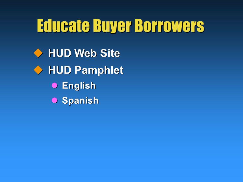 Educate Buyer Borrowers  HUD Web Site  HUD Pamphlet English Spanish  HUD Web Site  HUD Pamphlet English Spanish