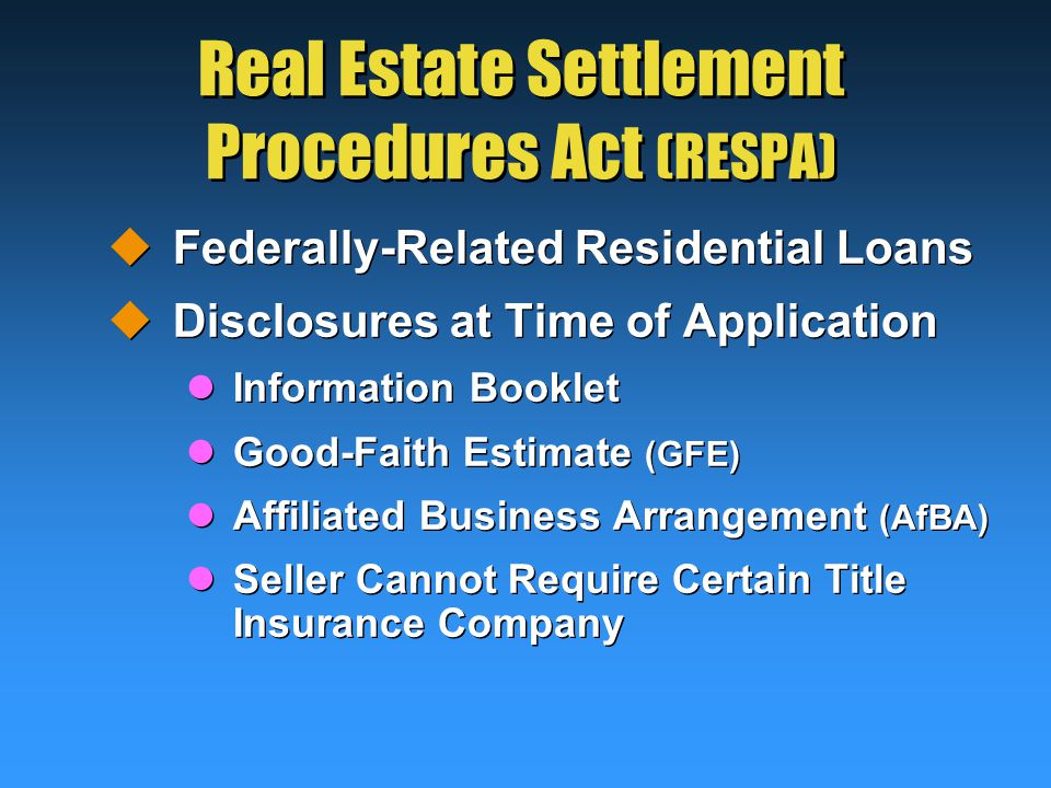 Real Estate Settlement Procedures Act (RESPA)  Federally-Related Residential Loans  Disclosures at Time of Application Information Booklet Good-Faith Estimate (GFE) Affiliated Business Arrangement (AfBA) Seller Cannot Require Certain Title Insurance Company  Federally-Related Residential Loans  Disclosures at Time of Application Information Booklet Good-Faith Estimate (GFE) Affiliated Business Arrangement (AfBA) Seller Cannot Require Certain Title Insurance Company