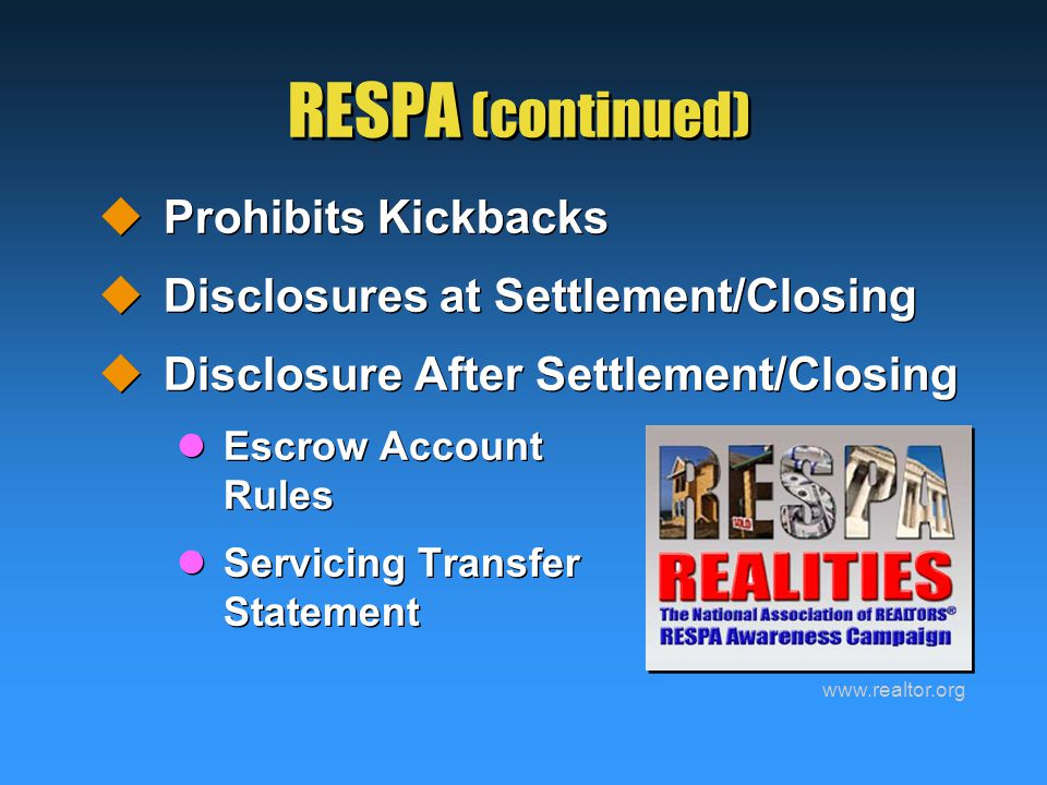 RESPA (continued)  Prohibits Kickbacks  Disclosures at Settlement/Closing  Disclosure After Settlement/Closing Escrow Account Rules Servicing Transfer Statement  Prohibits Kickbacks  Disclosures at Settlement/Closing  Disclosure After Settlement/Closing Escrow Account Rules Servicing Transfer Statement www.realtor.org