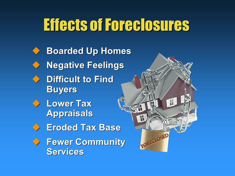Effects of Foreclosures  Boarded Up Homes  Negative Feelings  Difficult to Find Buyers  Lower Tax Appraisals  Eroded Tax Base  Fewer Community Services  Boarded Up Homes  Negative Feelings  Difficult to Find Buyers  Lower Tax Appraisals  Eroded Tax Base  Fewer Community Services