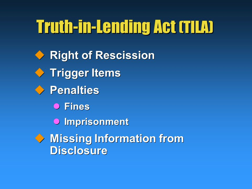 Truth-in-Lending Act (TILA)  Right of Rescission  Trigger Items  Penalties Fines Imprisonment  Missing Information from Disclosure  Right of Rescission  Trigger Items  Penalties Fines Imprisonment  Missing Information from Disclosure