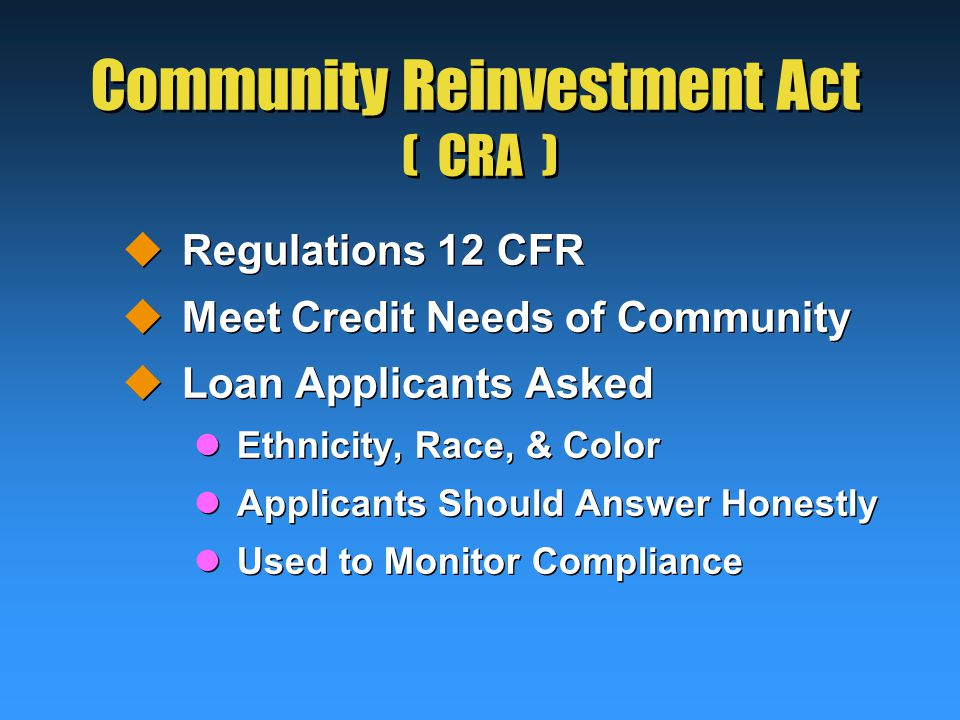 Community Reinvestment Act ( CRA )  Regulations 12 CFR  Meet Credit Needs of Community  Loan Applicants Asked Ethnicity, Race, & Color Applicants Should Answer Honestly Used to Monitor Compliance  Regulations 12 CFR  Meet Credit Needs of Community  Loan Applicants Asked Ethnicity, Race, & Color Applicants Should Answer Honestly Used to Monitor Compliance