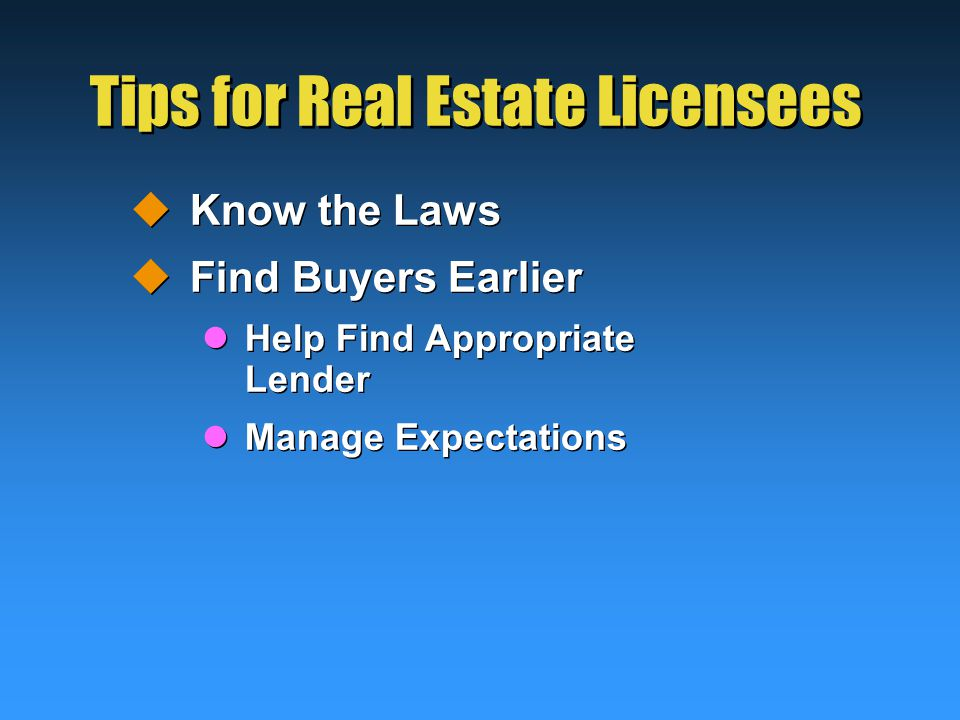 Tips for Real Estate Licensees  Know the Laws  Find Buyers Earlier Help Find Appropriate Lender Manage Expectations  Know the Laws  Find Buyers Earlier Help Find Appropriate Lender Manage Expectations