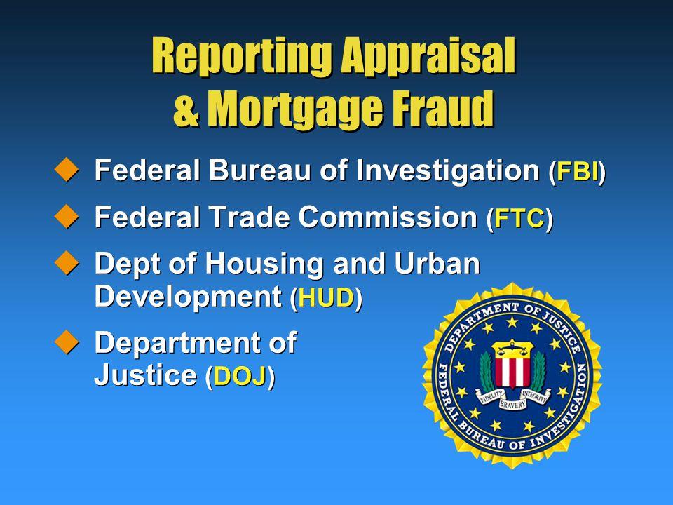 Reporting Appraisal & Mortgage Fraud  Federal Bureau of Investigation (FBI)  Federal Trade Commission (FTC)  Dept of Housing and Urban Development (HUD)  Department of Justice (DOJ)  Federal Bureau of Investigation (FBI)  Federal Trade Commission (FTC)  Dept of Housing and Urban Development (HUD)  Department of Justice (DOJ)