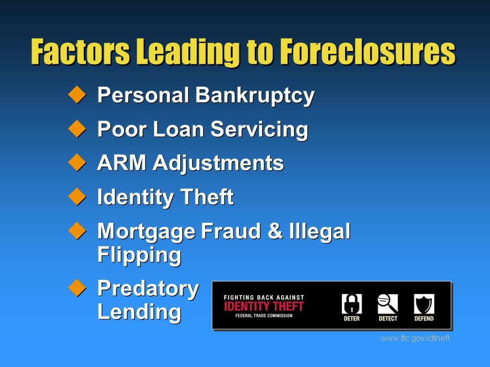 Factors Leading to Foreclosures  Personal Bankruptcy  Poor Loan Servicing  ARM Adjustments  Identity Theft  Mortgage Fraud & Illegal Flipping  Predatory Lending  Personal Bankruptcy  Poor Loan Servicing  ARM Adjustments  Identity Theft  Mortgage Fraud & Illegal Flipping  Predatory Lending www.ftc.gov/idtheft
