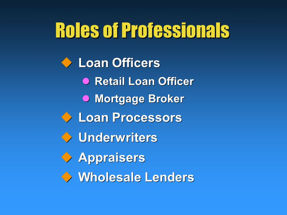 Roles of Professionals  Loan Officers Retail Loan Officer Mortgage Broker  Loan Processors  Underwriters  Appraisers  Wholesale Lenders  Loan Officers Retail Loan Officer Mortgage Broker  Loan Processors  Underwriters  Appraisers  Wholesale Lenders