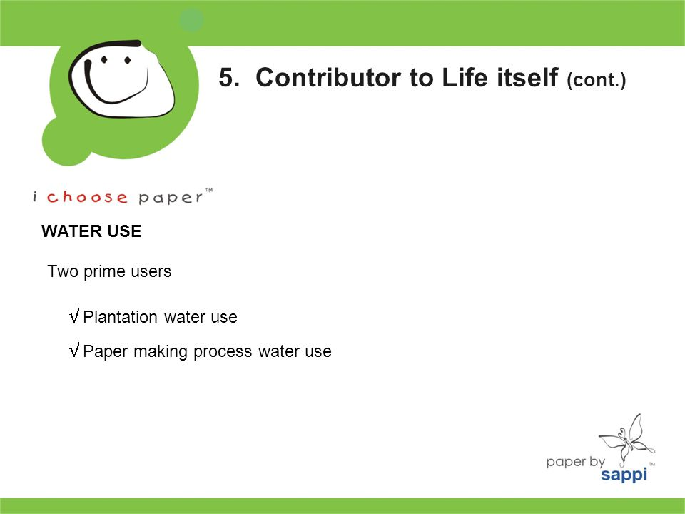 5. Contributor to Life itself (cont.) WATER USE Two prime users  Plantation water use  Paper making process water use