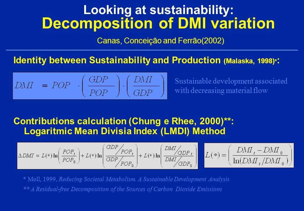 Looking at sustainability: Decomposition of DMI variation Canas, Conceição and Ferrão(2002) Identity between Sustainability and Production (Malaska, 1998) * : Contributions calculation (Chung e Rhee, 2000)**: Logaritmic Mean Divisia Index (LMDI) Method * Moll, 1999, Reducing Societal Metabolism.