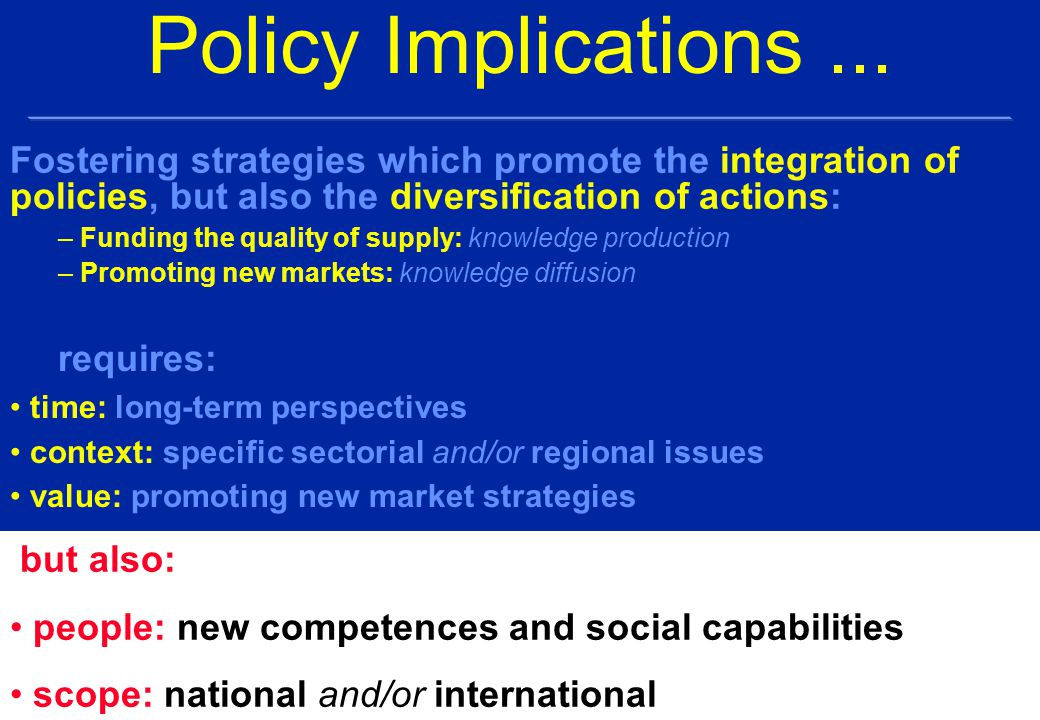 Fostering strategies which promote the integration of policies, but also the diversification of actions: – Funding the quality of supply: knowledge production – Promoting new markets: knowledge diffusion Policy Implications...