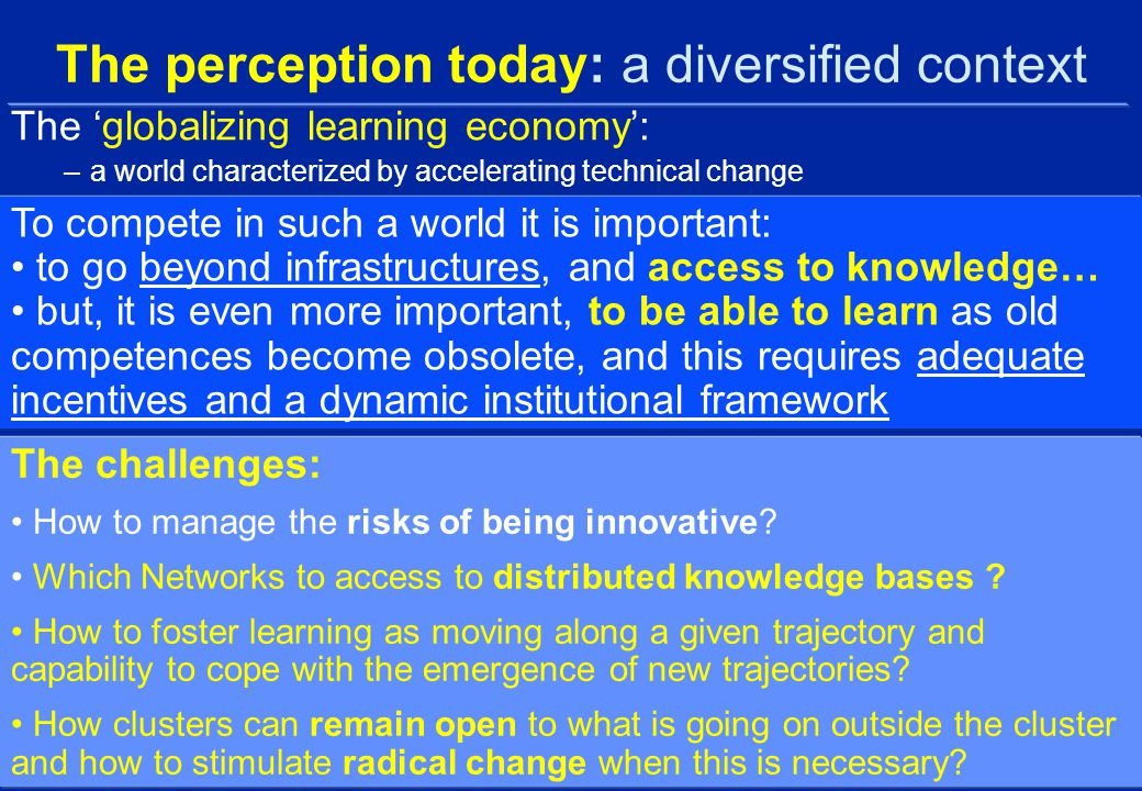 The perception today: a diversified context The 'globalizing learning economy': –a world characterized by accelerating technical change The challenges: How to manage the risks of being innovative.