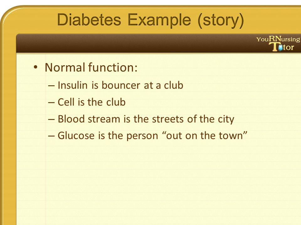 """Normal function: – Insulin is bouncer at a club – Cell is the club – Blood stream is the streets of the city – Glucose is the person """"out on the town"""""""