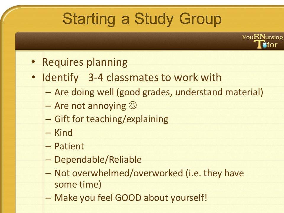 Requires planning Identify3-4 classmates to work with – Are doing well (good grades, understand material) – Are not annoying – Gift for teaching/expla