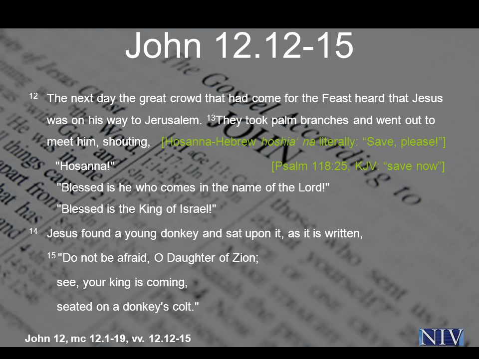 John 12.12-15 12 The next day the great crowd that had come for the Feast heard that Jesus was on his way to Jerusalem.