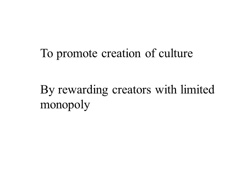 To promote creation of culture By rewarding creators with limited monopoly