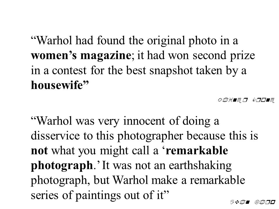 Warhol had found the original photo in a women's magazine; it had won second prize in a contest for the best snapshot taken by a housewife Warhol was very innocent of doing a disservice to this photographer because this is not what you might call a 'remarkable photograph.' It was not an earthshaking photograph, but Warhol make a remarkable series of paintings out of it Rainer Crone Ivan Karp