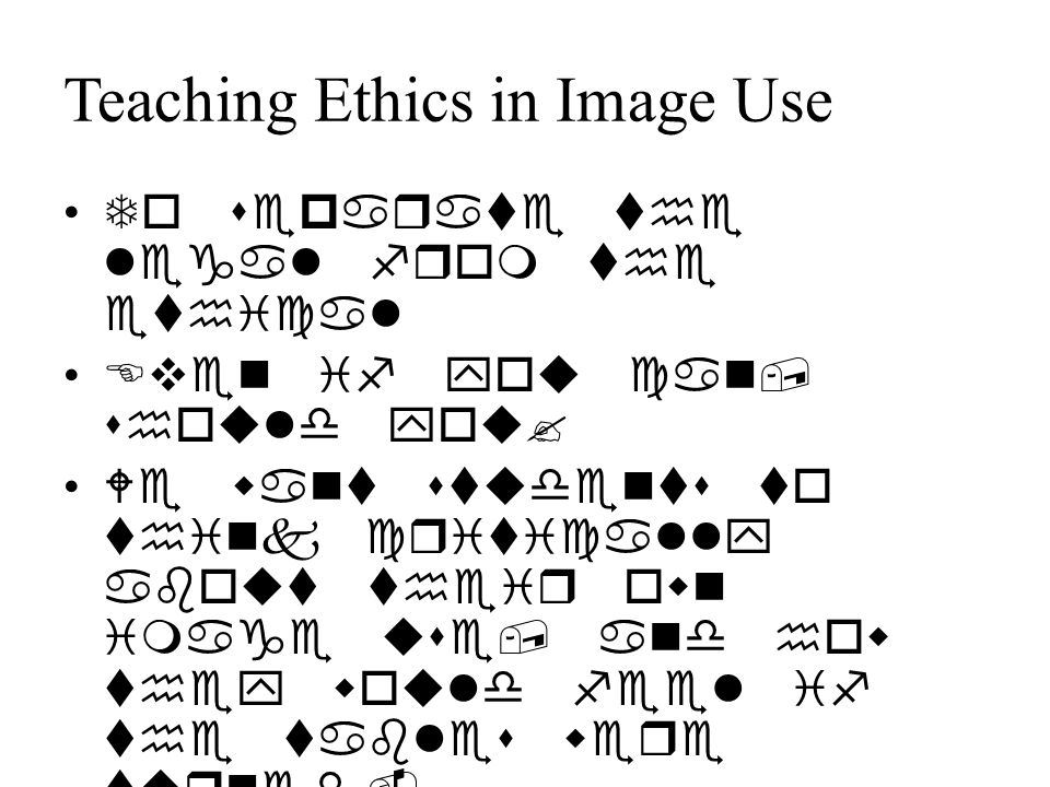 Teaching Ethics in Image Use To separate the legal from the ethical Even if you can, should you.